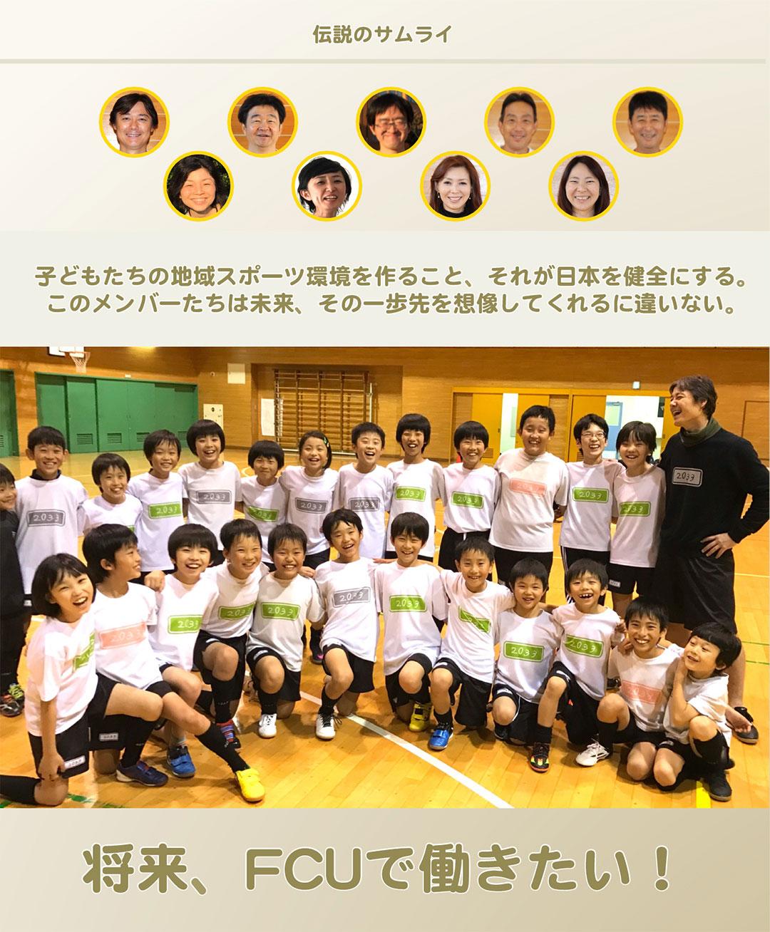 伝説のサムライ|子どもたちの地域スポーツ環境を作ること、それが日本を健全にする。このメンバーたちは未来、その一歩先を想像してくれるに違いない。|将来、FCUで働きたい!