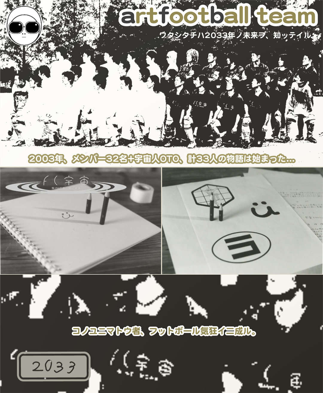 artfootball team-ワタシタチハ2033年ノ未来ヲ、知ッテイル|2003年、メンバー32名+宇宙人OTO、計33人の物語は始まった…|コノユニマトウ者、フットボール気狂イ(キチガイ)二成ル。